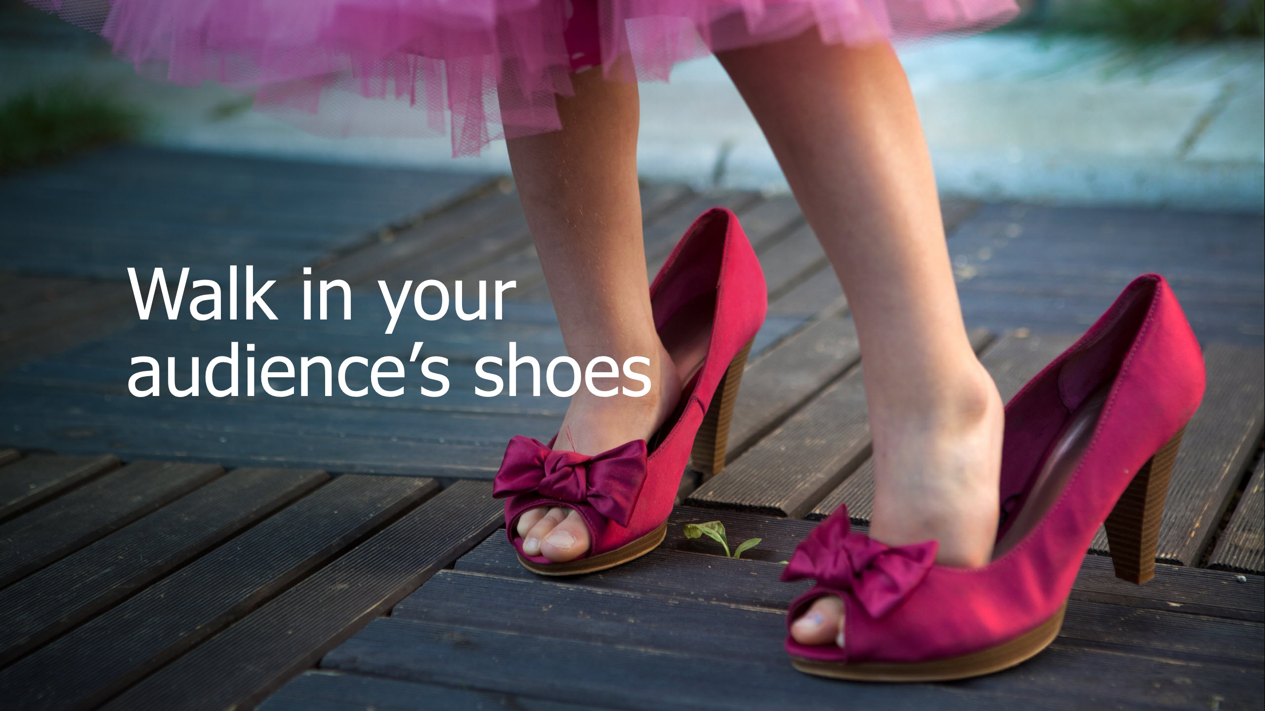 Walk in your audiences shoes